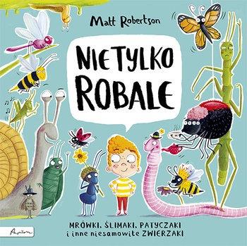 Nie tylko ROBALE - Nie tylko ROBALE Mrówki ślimaki patyczaki inne niesamowite zwierzakiMatt Robertson