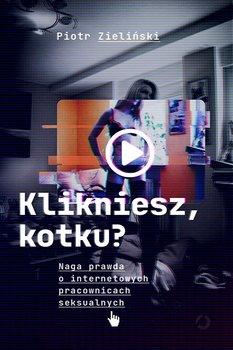 Klikniesz kotku - Klikniesz kotku Naga prawda o internetowych pracownicach seksualnychPiotr Zieliński