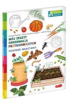 Ogrodek warzywny - Ogródek warzywny Mój zeszyt obserwacji przyrodniczych Akademia mądrego dzieckaGodard Philippe Jacquet Marie-Christine
