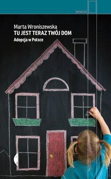 Tu jest teraz twoj dom. Adopcja w Polsce - Tu jest teraz twój dom Adopcja w PolsceMarta Wroniszewska