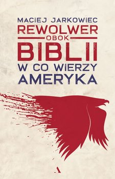 Rewolwer obok Biblii - Rewolwer obok Biblii W co wierzy AmerykaMaciej Jarkowiec