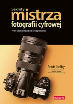 Sekrety mistrza fotografii cyfrowej - Sekrety mistrza fotografii cyfrowej Profesjonalne zdjęcia krok po krokuScott Kelby