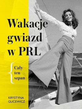 Wakacje gwiazd w PRL - Wakacje gwiazd w PRL Cały ten szpanKrystyna Gucewicz