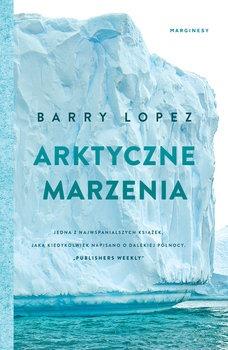 Arktyczne marzenia - Arktyczne marzeniaBarry Lopez