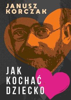 Jak kochac dziecko - Jak kochać dzieckoJanusz Korczak