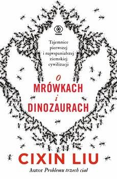 O mrowkach i dinozaurach - O mrówkach i dinozaurachCixin Liu