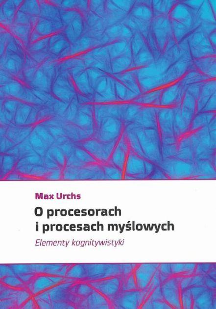 O procesorach i procesach myslowych - O procesorach i procesach myślowych Elementy kognitywistykiMax Urchs