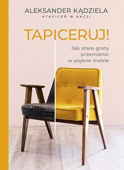 Tapiceruj - Tapiceruj Jak stare graty przemienić w piękne mebleAleksander Kądziela