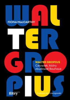 Walter Gropius - Walter Gropius Człowiek który zbudował Bauhaus Fiona MacCarthy