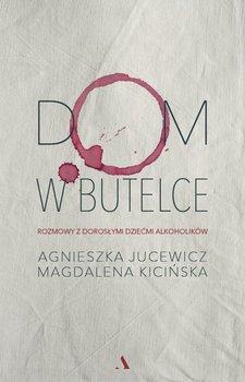 Dom w butelce - Dom w butelce Rozmowy z Dorosłymi Dziećmi AlkoholikówAgnieszka Jucewicz Magdalena Kicińska