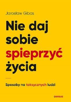Nie daj sobie spieprzyc zycia - Nie daj sobie spieprzyć życia Sposoby na toksycznych ludziJarosław Gibas