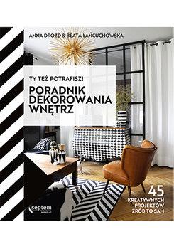 Poradnik dekorowania wnetrz - Ty też potrafisz Poradnik dekorowania wnętrzAnna Drozd Łańcuchowska Beata