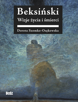 Beksinski - Beksiński Wizje życia i śmierciDorota Szomko-Osenkowska