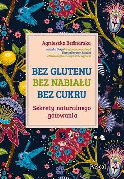Bez glutenu bez nabialu bez cukru - Bez glutenu bez nabiału bez cukru Sekrety naturalnego gotowaniaBednarska Agnieszka