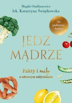Jedz madrze - Jedz mądrze Fakty i mity o zdrowym odżywianiuMagdalena Omilianowicz Katarzyna Świątkowska