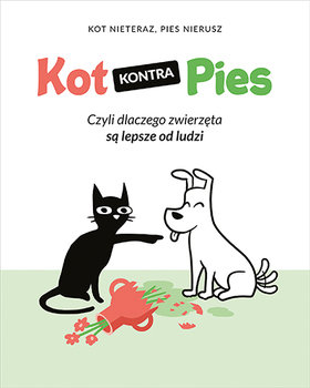 Kot kontra Pies - Kot kontra Pies Czyli dlaczego zwierzęta są lepsze od ludziKot Nieteraz Pies Nierusz