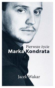 Pierwsze zycie Marka Kondrata - Pierwsze życie Marka KondrataJacek Wakar