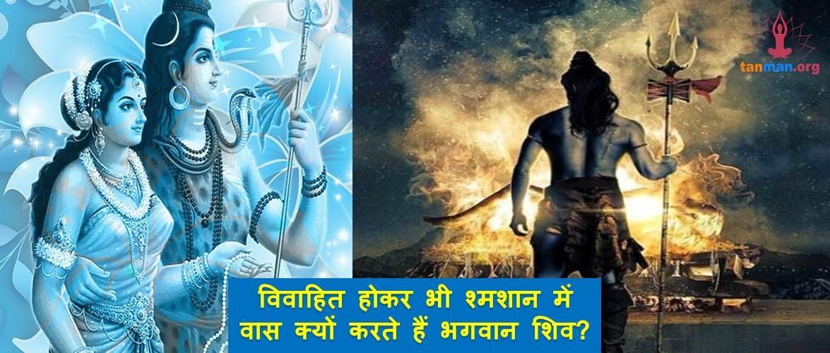 सावन विशेष: विवाहित होकर भी श्मशान में वास क्यों करते हैं भगवान शिव?