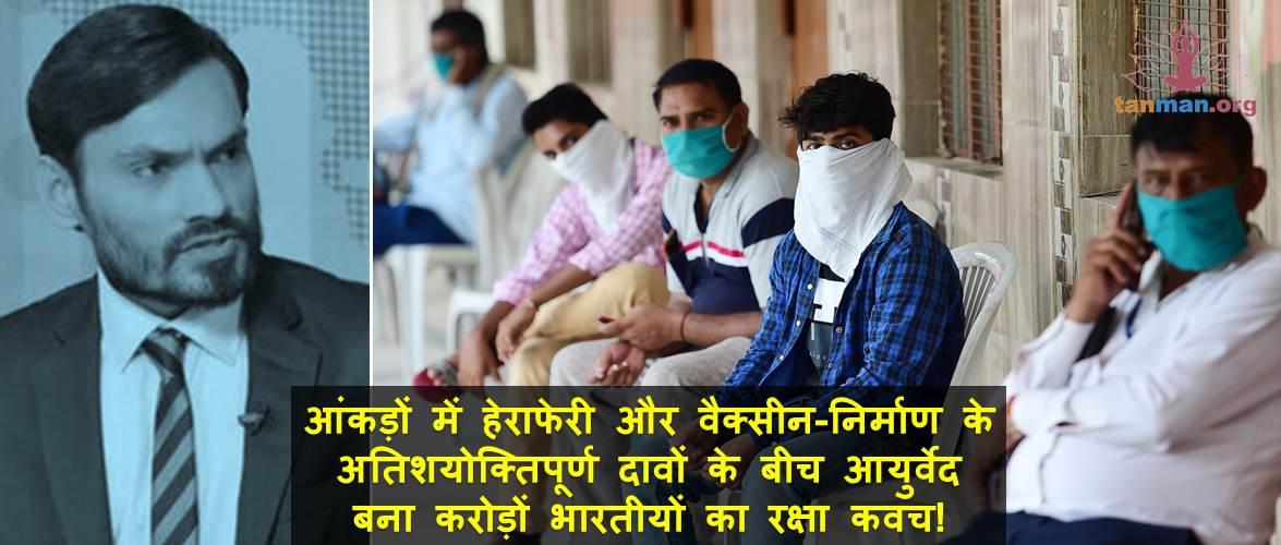 आंकड़ों में हेराफेरी और वैक्सीन-निर्माण के अतिशयोक्तिपूर्ण दावों के बीच आयुर्वेद बना करोड़ों भारतीयों का रक्षा कवच!