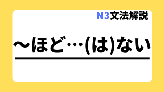 N3文法解説「~ほど…(は)ない」