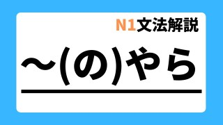 N1文法解説「~(の)やら」