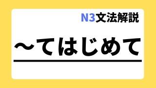 N3文法解説「~てはじめて」