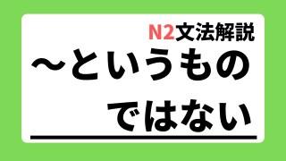 N2文法解説「~というものではない」