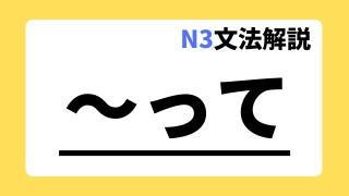 N3文法解説「って」