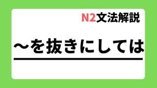 N2文法解説「~を抜きにしては」