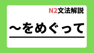 N2文法解説「~をめぐって」