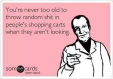 never too old...throw random shit in people's carts at walmart