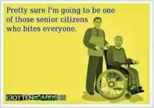 pretty sure i'll b one of those old folks who bites everyone
