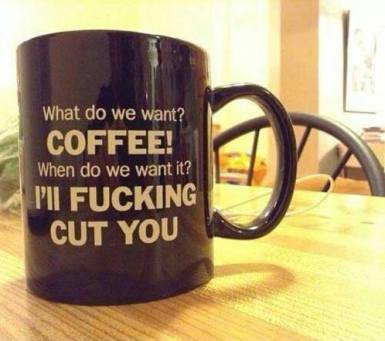 best coffee cup ever...what do we want..COFFEE...when..WILL FUCKING CUT U