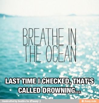 breathe in the ocean...last time i checked thats called drowning...