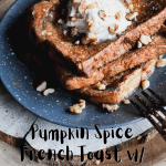 Pinterest graphic for Pumpkin Spice French Toast w/ Maple Whipped Cream.