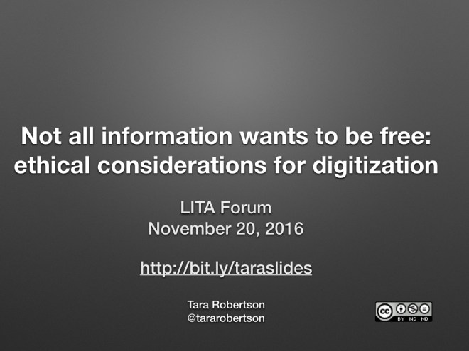 Title slide - Not all information wants to be free: ethical considerations for digitization, LITA Forum, November 2016, http://bit.ly/tara-slides, Tara Robertson, @tararobertson, CC-BY-NC-ND