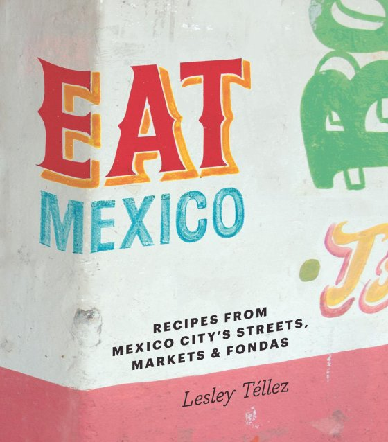 Cookbook cover- Eat Mexico: Recipes from Mexico City's Streets, Markets and Fondas by Lesley Téllez.
