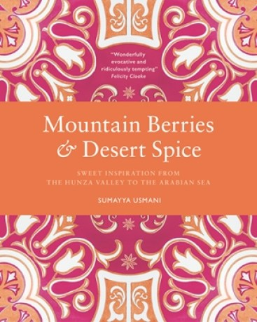 Cookbook cover- Mountain Berries & Desert Spice: Sweet Inspiration from the Hunza Valley to the Arabian Sea.