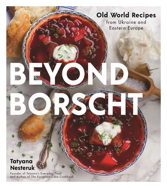 Cookbook cover- Beyond Borscht: Old World Recipes from Ukraine and Eastern Europe by Tatyana Nesteruk: Founder of Tatyana's Everyday Food and Author of The European Cake Cookbook.