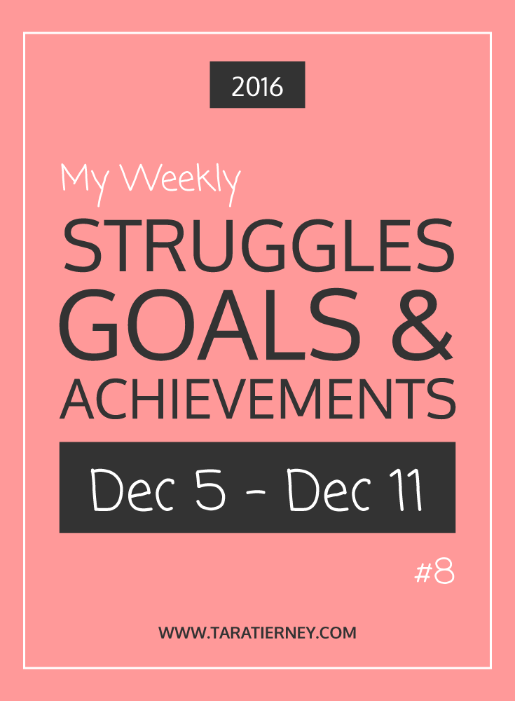 Weekly Struggles Goals Achievements PIN 8 Dec 5 - Dec 11 2016 | Tara Tierney