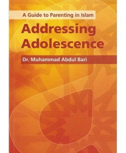 Addressing Adolescence: A Guide to Parenting in Islam by Muhammad Abdul Bari