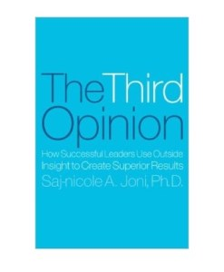 The Third Opinion: How Successful Leaders Use Outside Insight to Create Superior Results