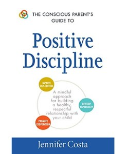 The Conscious Parent's Guide to Positive Discipline By Jennifer Costa