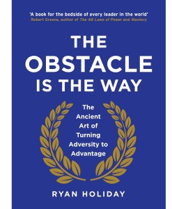 The Obstacle is the Way The Ancient Art of Turning Adversity to Advantage by Ryan Holiday