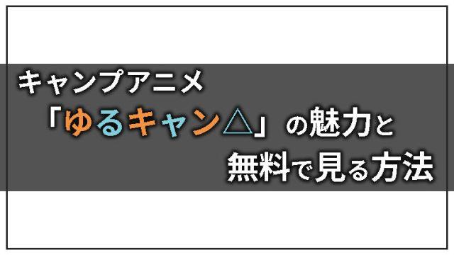 キャンプアニメ「ゆるキャン△」の魅力と動画を無料で見る方法を紹介するよ!