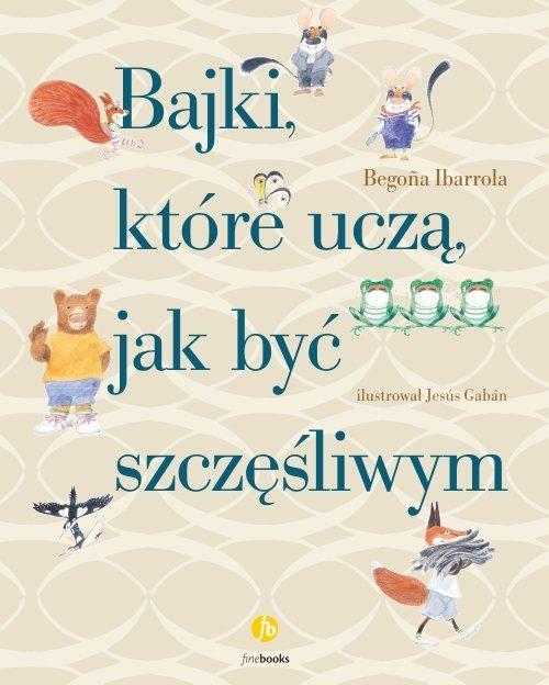 Begoña Ibarrola - Bajki, które uczą, jak być szczęśliwym [Wydawnictwo Finebooks]