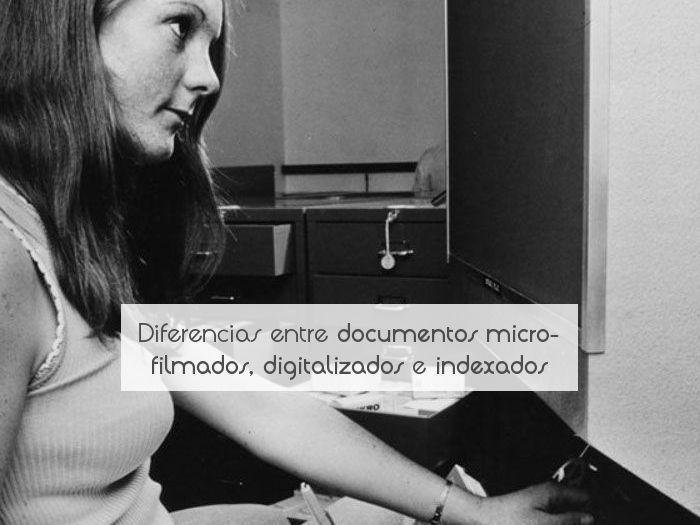 Diferencias entre documentos microfilmados, digitalizados e indexados