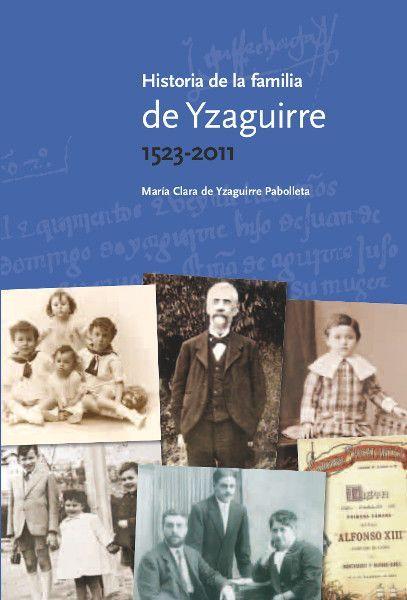 Historia de la familia de Yzaguirre 1523-2011 de Maria Clara de Yzaguirre Pabolleta