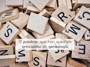 12 palabras que han quedado anticuadas en genealogía