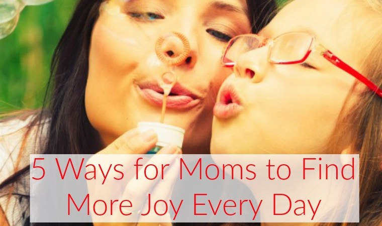 5 Ways For Moms to Find More Joy Every Day